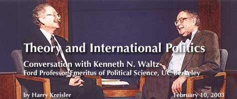 Theory and International Politics: Conversation with Kenneth N. Waltz, Adjunct Professor of Political Science, Columbia University; February 10, 2003, by Harry Kreisler